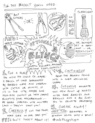 for this project you'll need: bolt cutters or tin snips, not puny wire cutters, plus flashlight and heavy leather gloves. optional: bling: plastic flowers, welcome signs, confetti. or better yet a headlamp, or moonlight. 1. pick a place you wish you could go. maybe: a parcel of land surrounded by barbed wire and overrun with cattle or mining. if it's in the city, maybe some high-rise condos or tech campus blighting your neighborhood... be extra careful with military land—they'll shoot yoU! 2. carefully cut the fence. make sure no one sees you! FYI, don't tweet about it! 3. cautiously bend the broken fence into a more welcoming shape. 4. joyously decorate this new point of access withs ome bangles and beacons and a bit fuck you to the private property. 5. sneak away. next time: remodel a window using only a brick. #mkthngshppn