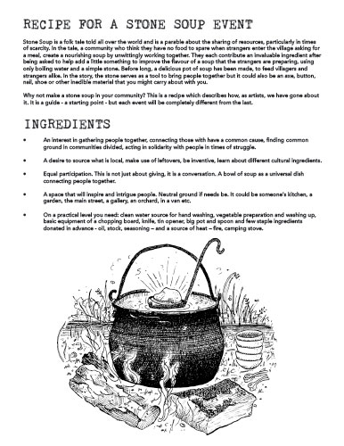 RECIPE FOR A STONE SOUP EVENT Stone Soup is a folk tale told all over the world and is a parable about the sharing of resources, particularly in times of scarcity. In the tale, a community who think they have no food to spare when strangers enter the village asking for a meal, create a nourishing soup by unwittingly working together. They each contribute an invaluable ingredient after being asked to help add a little something to improve the flavour of a soup that the strangers are preparing, using only boiling water and a simple stone. Before long, a delicious pot of soup has been made, to feed villagers and strangers alike. In the story, the stone serves as a tool to bring people together but it could also be an axe, button, nail, shoe or other inedible material that you might carry about with you. Why not make a stone soup in your community? This is a recipe which describes how, as artists, we have gone about it. It is a guide - a starting point - but each event will be completely different from the last. INGREDIENTS • An interest in gathering people together, connecting those with have a common cause, finding common ground in communities divided, acting in solidarity with people in times of struggle. • A desire to source what is local, make use of leftovers, be inventive, learn about different cultural ingredients. • Equal participation. This is not just about giving, it is a conversation. A bowl of soup as a universal dish connecting people together. • A space that will inspire and intrigue people. Neutral ground if needs be. It could be someone's kitchen, a garden, the main street, a gallery, an orchard, in a van etc. • On a practical level you need: clean water source for hand washing, vegetable preparation and washing up, basic equipment of a chopping board, knife, tin opener, big pot and spoon and few staple ingredients donated in advance - oil, stock, seasoning – and a source of heat – fire, camping stove.