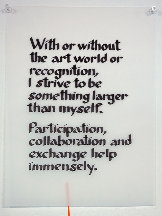 With or without the art world or recognition, I strive to be something larger than myself. Participation, collaboration, and exchange help immensely. —anonymous