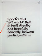 I prefer this art world that is build directly and hopefully honestly between participants. Steven Barich