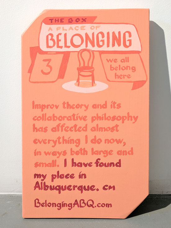 A Place of Belonging #3, we all belong here. The Box. Improv theory and its collaborative philosophy has affected almost everything I do now, in ways both large and small. I have found my place in Albuquerque. CM  BelongingABQ.com