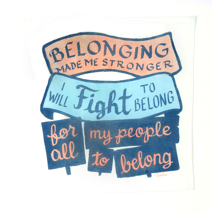 white bandanna with salmon, light blue and navy blue printing of banners and protest signs bearing the text: Belonging makes me stronger. I will fight to belong, for all my people to belong. —Sasha
